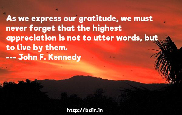 As we express our gratitude, we must never forget that the highest appreciation is not to utter words, but to live by them.  -   John F. Kennedy     Quotes