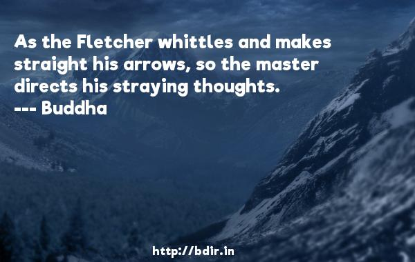 As the Fletcher whittles and makes straight his arrows, so the master directs his straying thoughts.  -    Buddha     Quotes