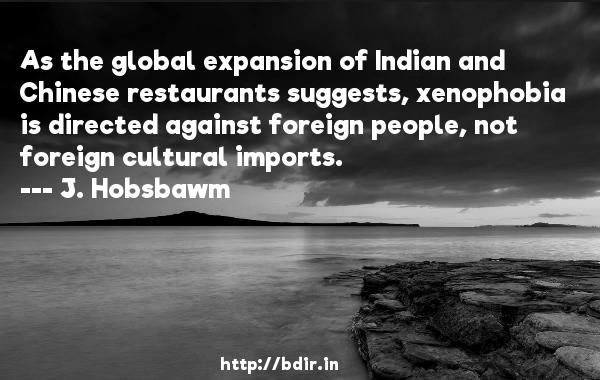 As the global expansion of Indian and Chinese restaurants suggests, xenophobia is directed against foreign people, not foreign cultural imports.  -   J. Hobsbawm     Quotes