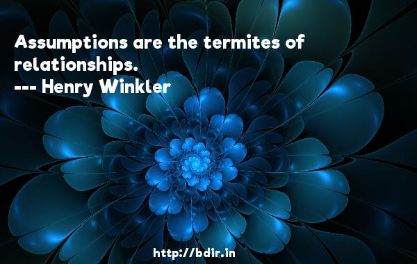 Assumptions are the termites of relationships.  -   Henry Winkler     Quotes