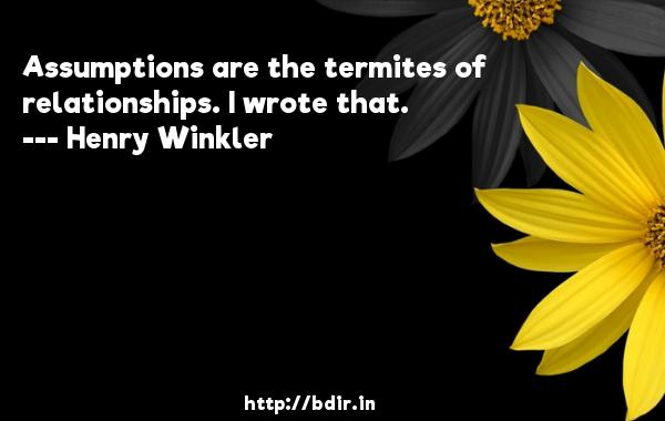 Assumptions are the termites of relationships. I wrote that.  -   Henry Winkler     Quotes
