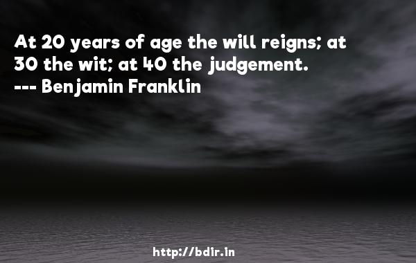 At 20 years of age the will reigns; at 30 the wit; at 40 the judgement.  -   Benjamin Franklin     Quotes
