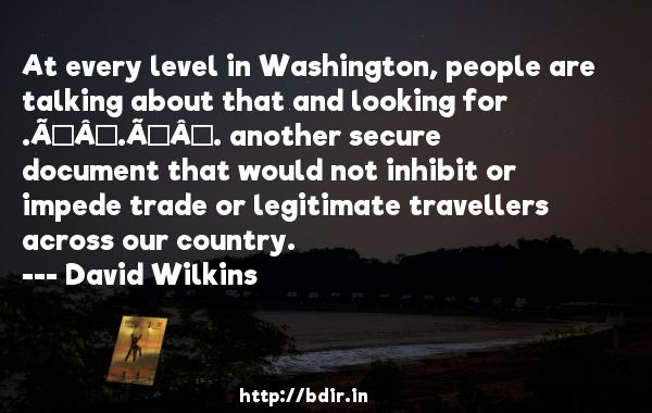At every level in Washington, people are talking about that and looking for . . . another secure document that would not inhibit or impede trade or legitimate travellers across our country.  -   David Wilkins     Quotes