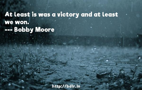 At least is was a victory and at least we won.  -   Bobby Moore     Quotes