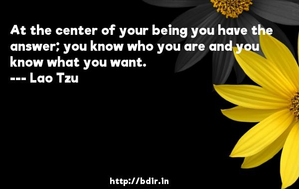 At the center of your being you have the answer; you know who you are and you know what you want.  -   Lao Tzu     Quotes