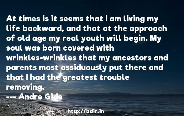 At times is it seems that I am living my life backward, and that at the approach of old age my real youth will begin. My soul was born covered with wrinkles-wrinkles that my ancestors and parents most assiduously put there and that I had the greatest trouble removing.  -   Andre Gide     Quotes