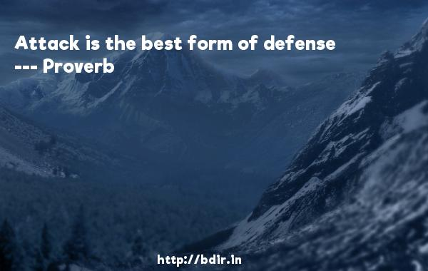 Attack is the best form of defense  -   Proverb      Quotes