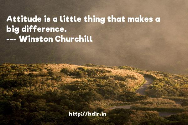 Attitude is a little thing that makes a big difference.  -   Winston Churchill     Quotes