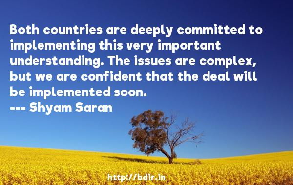 Both countries are deeply committed to implementing this very important understanding. The issues are complex, but we are confident that the deal will be implemented soon.  -   Shyam Saran     Quotes