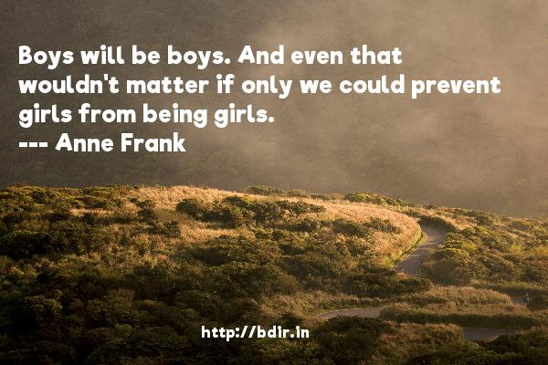 Boys will be boys. And even that wouldn't matter if only we could prevent girls from being girls.  -   Anne Frank     Quotes