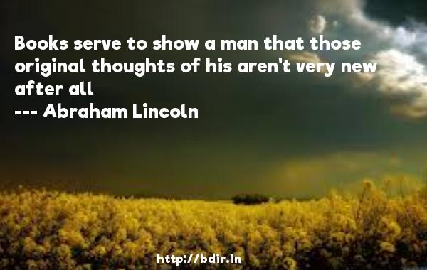 Books serve to show a man that those original thoughts of his aren't very new after all  -   Abraham Lincoln     Quotes
