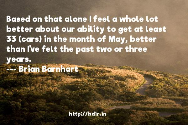 Based on that alone I feel a whole lot better about our ability to get at least 33 (cars) in the month of May, better than I've felt the past two or three years.  -   Brian Barnhart     Quotes