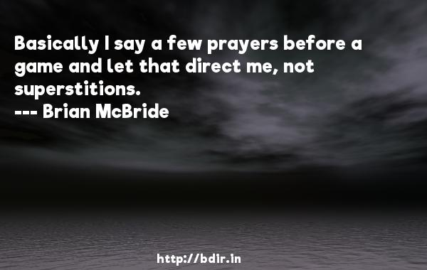 Basically I say a few prayers before a game and let that direct me, not superstitions.  -   Brian McBride     Quotes