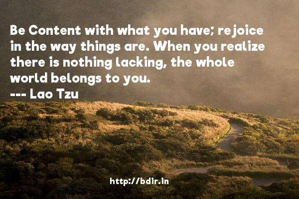 Be Content with what you have; rejoice in the way things are. When you realize there is nothing lacking, the whole world belongs to you.  -   Lao Tzu     Quotes
