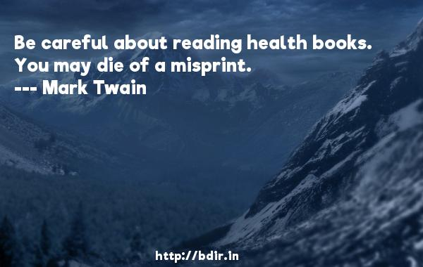 Be careful about reading health books. You may die of a misprint.  -   Mark Twain     Quotes