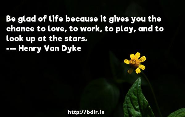 Be glad of life because it gives you the chance to love, to work, to play, and to look up at the stars.  -   Henry Van Dyke     Quotes