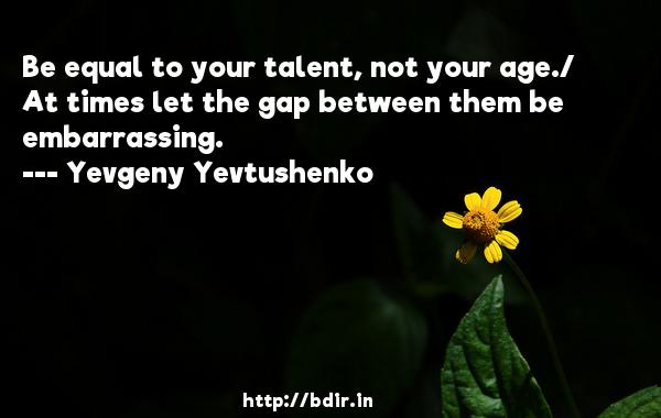 Be equal to your talent, not your age./ At times let the gap between them be embarrassing.  -   Yevgeny Yevtushenko     Quotes