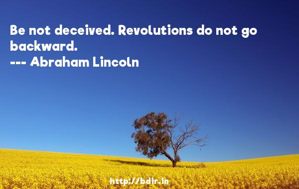 Be not deceived. Revolutions do not go backward.  -   Abraham Lincoln     Quotes