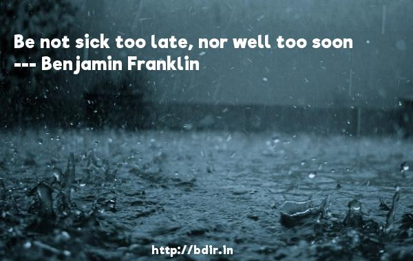 Be not sick too late, nor well too soon  -   Benjamin Franklin     Quotes