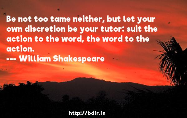 Be not too tame neither, but let your own discretion be your tutor: suit the action to the word, the word to the action.  -   William Shakespeare     Quotes