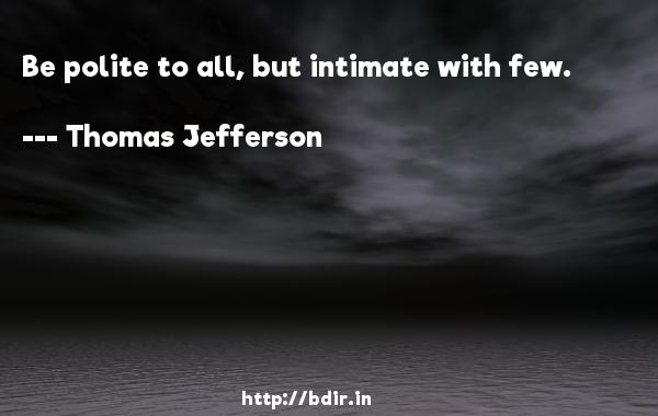 Be polite to all, but intimate with few.  -   Thomas Jefferson     Quotes