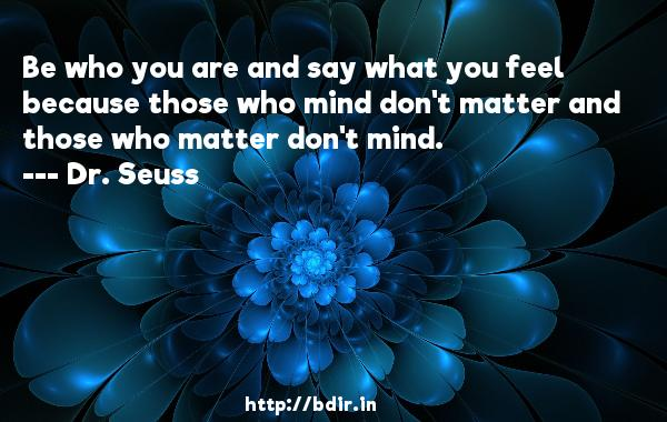 Be who you are and say what you feel because those who mind don't matter and those who matter don't mind.  -   Dr. Seuss      Quotes