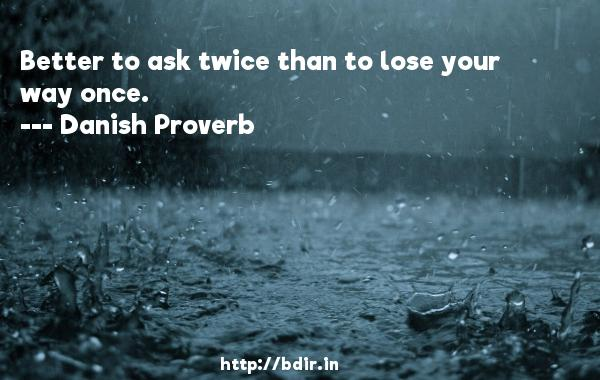 Better to ask twice than to lose your way once.  -   Danish Proverb     Quotes