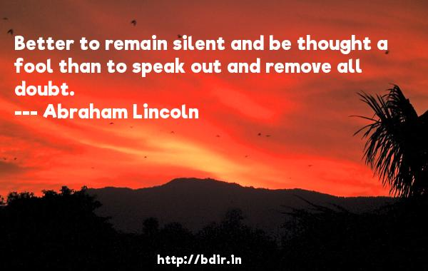 Better to remain silent and be thought a fool than to speak out and remove all doubt.  -   Abraham Lincoln     Quotes