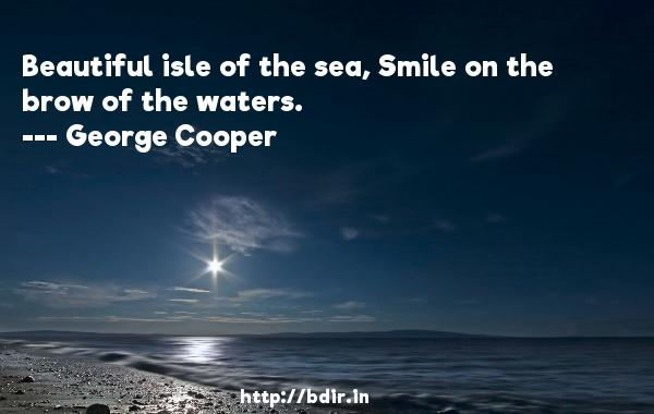 Beautiful isle of the sea, Smile on the brow of the waters.  -   George Cooper     Quotes