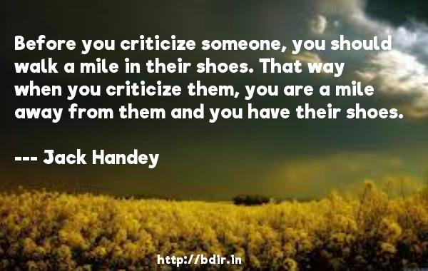 Before you criticize someone, you should walk a mile in their shoes. That way when you criticize them, you are a mile away from them and you have their shoes.  -   Jack Handey           Quotes