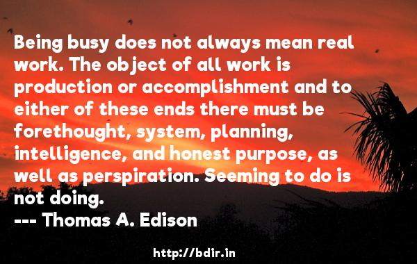 Being busy does not always mean real work. The object of all work is production or accomplishment and to either of these ends there must be forethought, system, planning, intelligence, and honest purpose, as well as perspiration. Seeming to do is not doing.  -   Thomas A. Edison     Quotes