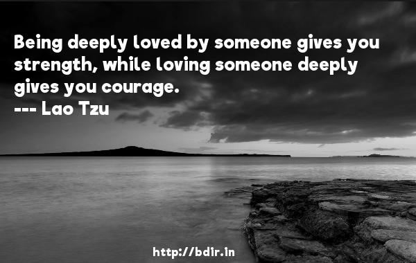 Being deeply loved by someone gives you strength, while loving someone deeply gives you courage.  -   Lao Tzu     Quotes