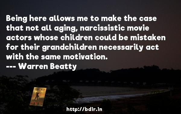 Being here allows me to make the case that not all aging, narcissistic movie actors whose children could be mistaken for their grandchildren necessarily act with the same motivation.  -   Warren Beatty     Quotes