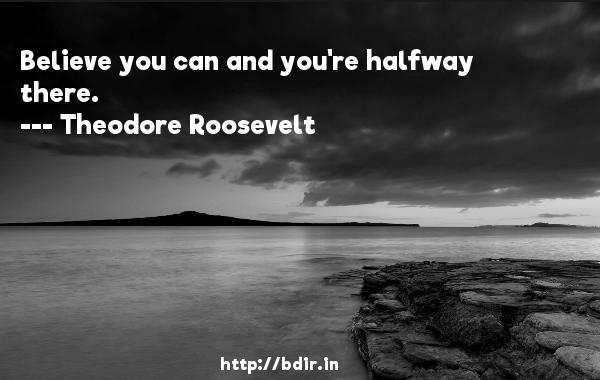 Believe you can and you're halfway there.  -   Theodore Roosevelt     Quotes