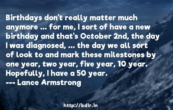 Birthdays don't really matter much anymore ... for me, I sort of have a new birthday and that's October 2nd, the day I was diagnosed, ... the day we all sort of look to and mark these milestones by one year, two year, five year, 10 year. Hopefully, I have a 50 year.  -   Lance Armstrong     Quotes