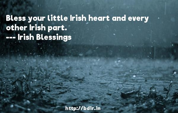 Bless your little Irish heart and every other Irish part.  -   Irish Blessings     Quotes