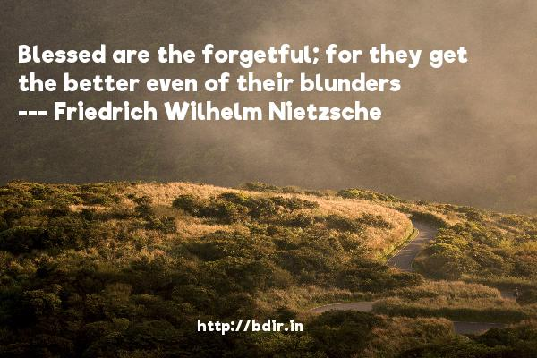 Blessed are the forgetful; for they get the better even of their blunders  -   Friedrich Wilhelm Nietzsche     Quotes