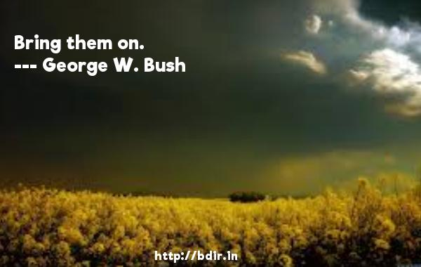 Bring them on.  -   George W. Bush     Quotes
