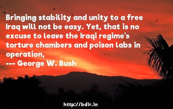 Bringing stability and unity to a free Iraq will not be easy. Yet, that is no excuse to leave the Iraqi regime's torture chambers and poison labs in operation,  -   George W. Bush     Quotes