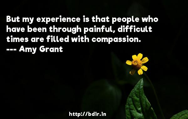 But my experience is that people who have been through painful, difficult times are filled with compassion.  -   Amy Grant     Quotes