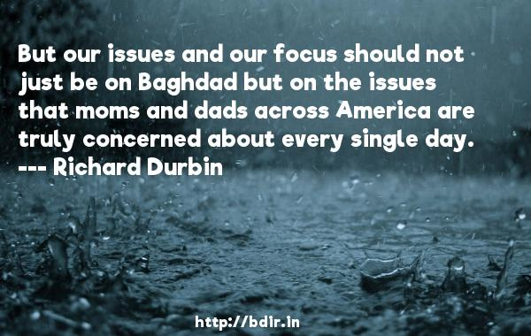 But our issues and our focus should not just be on Baghdad but on the issues that moms and dads across America are truly concerned about every single day.  -   Richard Durbin     Quotes