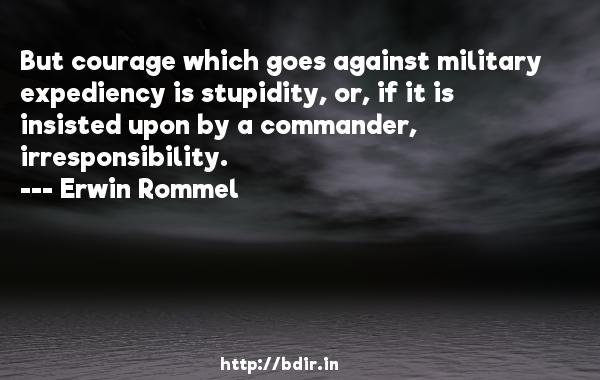 But courage which goes against military expediency is stupidity, or, if it is insisted upon by a commander, irresponsibility.  -   Erwin Rommel     Quotes