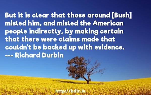 But it is clear that those around [Bush] misled him, and misled the American people indirectly, by making certain that there were claims made that couldn't be backed up with evidence.  -   Richard Durbin     Quotes