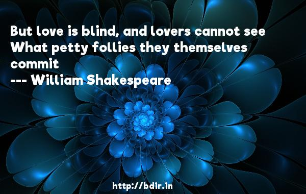 But love is blind, and lovers cannot see What petty follies they themselves commit  -   William Shakespeare     Quotes