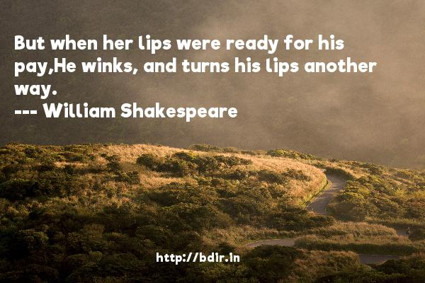 But when her lips were ready for his pay,He winks, and turns his lips another way.  -   William Shakespeare     Quotes