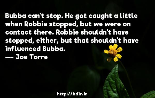 Bubba can't stop. He got caught a little when Robbie stopped, but we were on contact there. Robbie shouldn't have stopped, either, but that shouldn't have influenced Bubba.  -   Joe Torre     Quotes