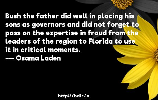 Bush the father did well in placing his sons as governors and did not forget to pass on the expertise in fraud from the leaders of the region to Florida to use it in critical moments.  -   Osama Laden     Quotes