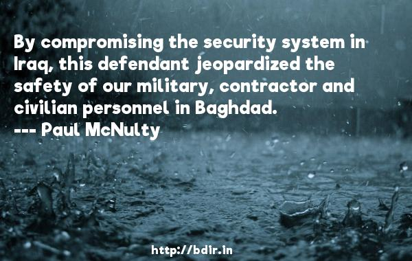 By compromising the security system in Iraq, this defendant jeopardized the safety of our military, contractor and civilian personnel in Baghdad.  -   Paul McNulty     Quotes