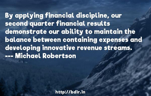 By applying financial discipline, our second quarter financial results demonstrate our ability to maintain the balance between containing expenses and developing innovative revenue streams.  -   Michael Robertson     Quotes