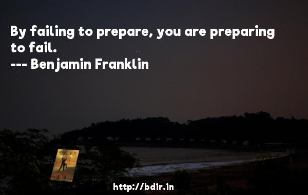 By failing to prepare, you are preparing to fail.  -   Benjamin Franklin     Quotes